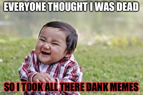 Evil Toddler Meme | EVERYONE THOUGHT I WAS DEAD SO I TOOK ALL THERE DANK MEMES | image tagged in memes,evil toddler | made w/ Imgflip meme maker