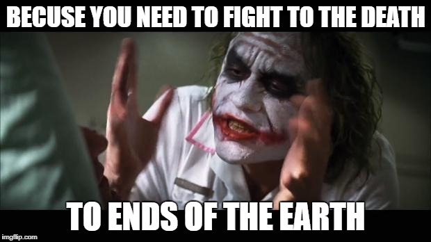 BECUSE YOU NEED TO FIGHT TO THE DEATH TO ENDS OF THE EARTH | made w/ Imgflip meme maker