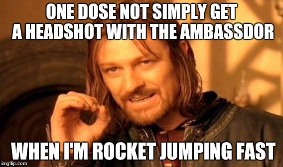 One Does Not Simply Meme | ONE DOSE NOT SIMPLY GET A HEADSHOT WITH THE AMBASSDOR WHEN I'M ROCKET JUMPING FAST | image tagged in memes,one does not simply | made w/ Imgflip meme maker