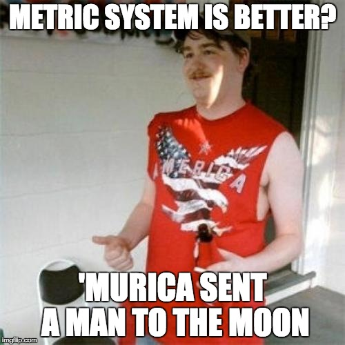 Redneck Randal Meme | METRIC SYSTEM IS BETTER? 'MURICA SENT A MAN TO THE MOON | image tagged in memes,redneck randal,AdviceAnimals | made w/ Imgflip meme maker