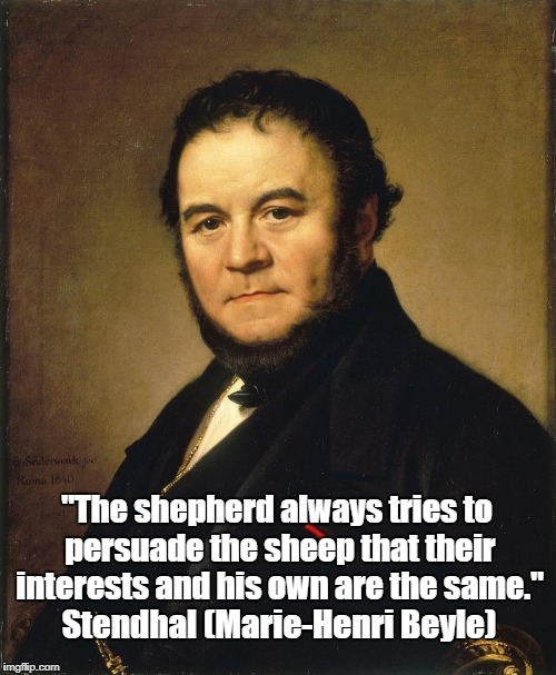 """The shepherd always tries to persuade the sheep that their interests and his own are the same."" Stendhal (Marie-Henri Beyle) 