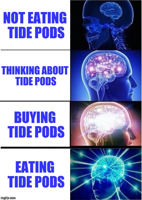 Expanding Brain Meme | NOT EATING TIDE PODS THINKING ABOUT TIDE PODS BUYING TIDE PODS EATING TIDE PODS | image tagged in memes,expanding brain | made w/ Imgflip meme maker