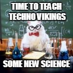 TIME TO TEACH TECHNO VIKINGS SOME NEW SCIENCE | made w/ Imgflip meme maker