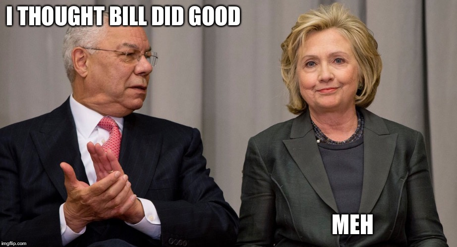Powell and Clinton | I THOUGHT BILL DID GOOD MEH | image tagged in powell and clinton | made w/ Imgflip meme maker
