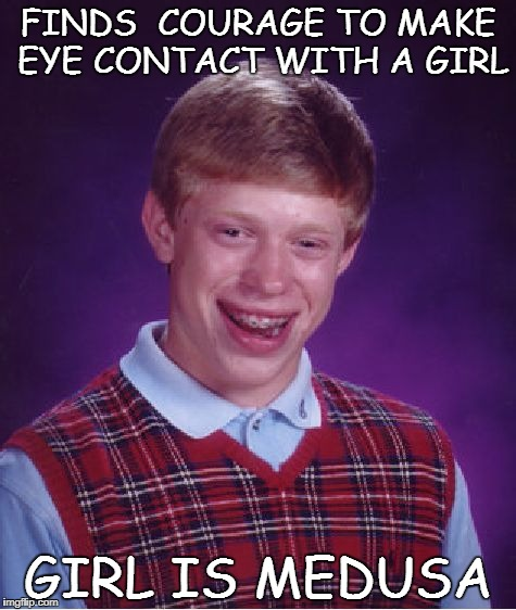 Bad Luck Brian Meme | FINDS  COURAGE TO MAKE EYE CONTACT WITH A GIRL GIRL IS MEDUSA | image tagged in memes,bad luck brian | made w/ Imgflip meme maker