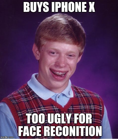 Bad Luck Brian Meme | BUYS IPHONE X TOO UGLY FOR FACE RECONITION | image tagged in memes,bad luck brian | made w/ Imgflip meme maker