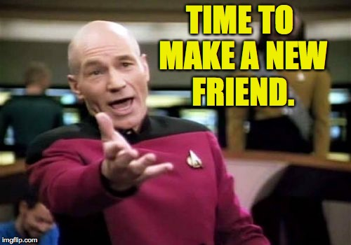 Picard Wtf Meme | TIME TO MAKE A NEW FRIEND. | image tagged in memes,picard wtf | made w/ Imgflip meme maker