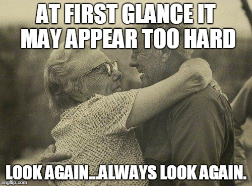 Old couple | AT FIRST GLANCE IT MAY APPEAR TOO HARD LOOK AGAIN...ALWAYS LOOK AGAIN. | image tagged in old couple | made w/ Imgflip meme maker