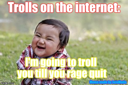 Trolls on the internet in a nutshell | Trolls on the internet: I'm going to troll you till you rage quit Meme made by JoJoMuda | image tagged in memes,evil toddler,funny,trolls,internet trolls | made w/ Imgflip meme maker