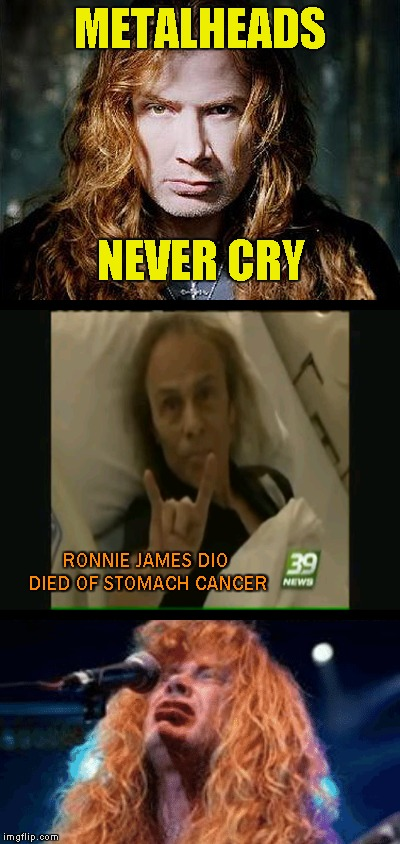 https://www.youtube.com/watch?v=owpNZ03C1mQ Literally the only video that made me cry...and it made me cry a lot... | METALHEADS NEVER CRY RONNIE JAMES DIO DIED OF STOMACH CANCER | image tagged in memes,metal,crying,dio,megadeth,powermetalhead | made w/ Imgflip meme maker