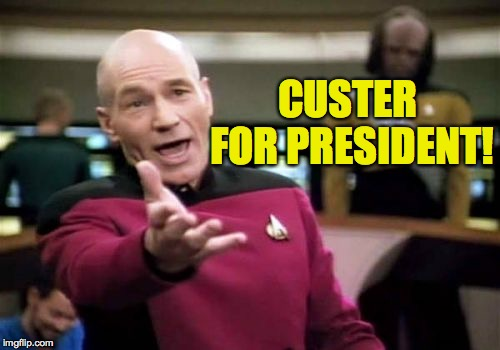 Picard Wtf Meme | CUSTER FOR PRESIDENT! | image tagged in memes,picard wtf | made w/ Imgflip meme maker