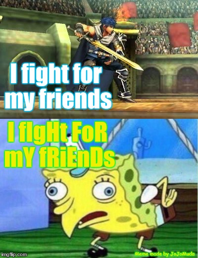 He fights for his friends |  I fight for my friends; I fIgHt FoR mY fRiEnDs; Meme made by JoJoMuda | image tagged in memes,mocking spongebob,fire emblem,spongebob meme,spongebob mocking,funny | made w/ Imgflip meme maker