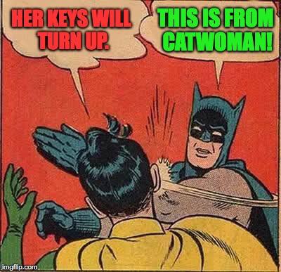 Batman Slapping Robin Meme | HER KEYS WILL TURN UP. THIS IS FROM CATWOMAN! | image tagged in memes,batman slapping robin | made w/ Imgflip meme maker