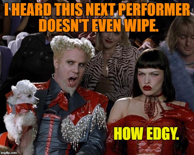I HEARD THIS NEXT PERFORMER DOESN'T EVEN WIPE. HOW EDGY. | made w/ Imgflip meme maker