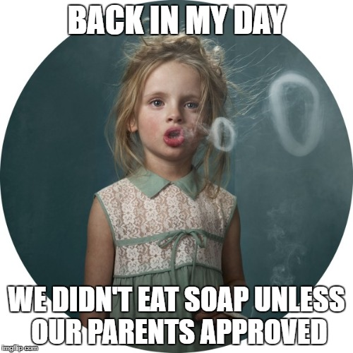 80's kids rocked! | BACK IN MY DAY WE DIDN'T EAT SOAP UNLESS OUR PARENTS APPROVED | image tagged in smoking child,tide pods,tide pod challenge,tide pod | made w/ Imgflip meme maker
