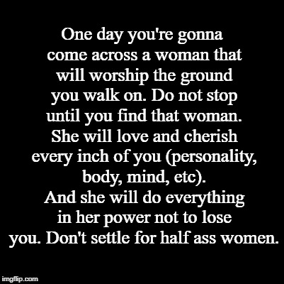 Don't Settle | One day you're gonna come across a woman that will worship the ground you walk on. Do not stop until you find that woman. She will love and  | image tagged in don't settle,settle,love,love quote,100,half ass women | made w/ Imgflip meme maker