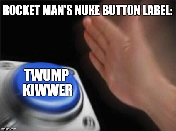 I feel like this may be true | ROCKET MAN'S NUKE BUTTON LABEL: TWUMP KIWWER | image tagged in memes,blank nut button,rocket man,nukes,trump,nut button | made w/ Imgflip meme maker