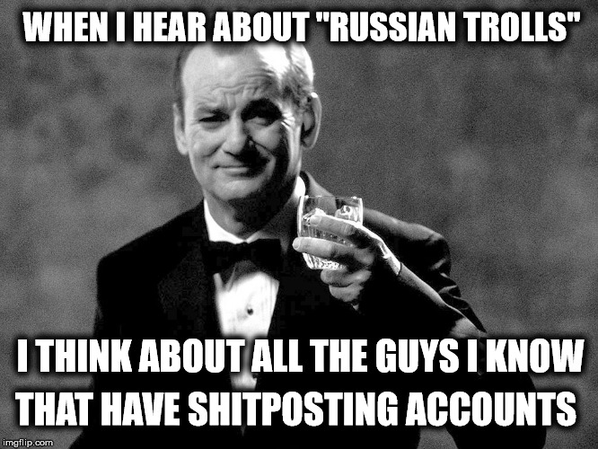 "Bill Murray well played sir | WHEN I HEAR ABOUT ""RUSSIAN TROLLS"" I THINK ABOUT ALL THE GUYS I KNOW THAT HAVE SHITPOSTING ACCOUNTS 