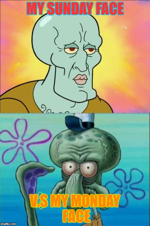 Squidward Meme | MY SUNDAY FACE V.S MY MONDAY FACE | image tagged in memes,squidward | made w/ Imgflip meme maker