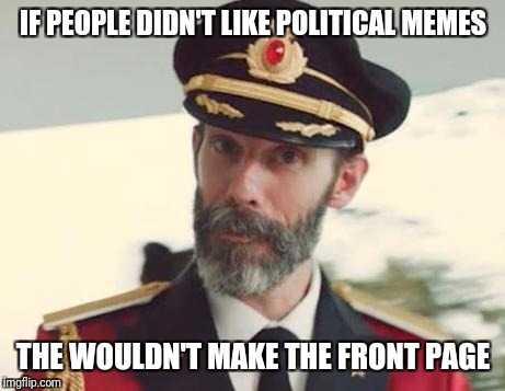 To everyone complaining about political memes on the front page | IF PEOPLE DIDN'T LIKE POLITICAL MEMES THE WOULDN'T MAKE THE FRONT PAGE | image tagged in captain obvious,memes | made w/ Imgflip meme maker