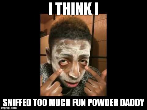 Crackhead Bobby | I THINK I SNIFFED TOO MUCH FUN POWDER DADDY | image tagged in crackhead,really cocaine,fun powder | made w/ Imgflip meme maker