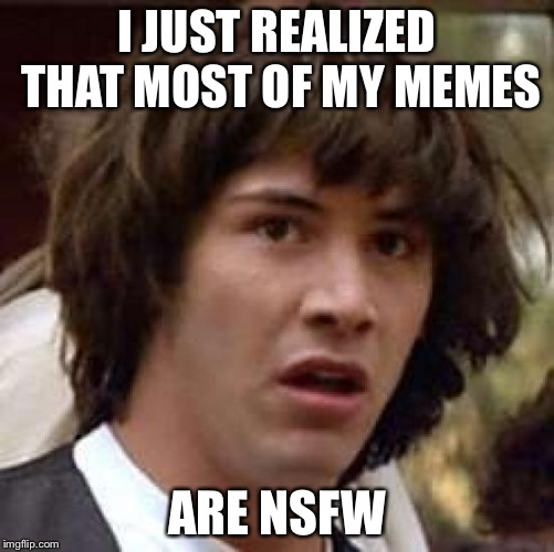 Conspiracy Keanu Meme | I JUST REALIZED THAT MOST OF MY MEMES ARE NSFW | image tagged in memes,conspiracy keanu | made w/ Imgflip meme maker