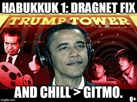 HABUKKUK 1: NSA DRAGNET FIX & CHILL > GITMO. Free Ticket to SHE HOLE Country: CUBA with MADAM PRESIDENT Hillary Clinton ;) | HABUKKUK 1: DRAGNET FIX AND CHILL > GITMO. Q+ | image tagged in barack obama,surveillance,abomination,constitution,payday,guantanamo | made w/ Imgflip meme maker