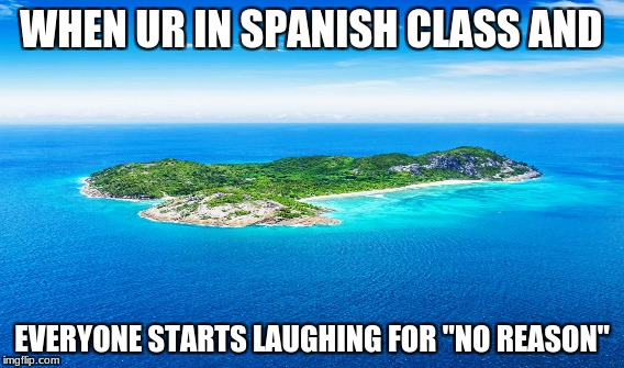 "WHEN UR IN SPANISH CLASS AND EVERYONE STARTS LAUGHING FOR ""NO REASON"" 