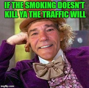louie wanka | IF THE SMOKING DOESN'T KILL YA THE TRAFFIC WILL | image tagged in louie wanka | made w/ Imgflip meme maker
