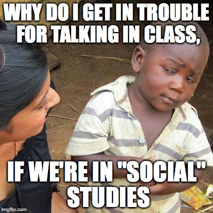 "Third World Skeptical Kid Meme | WHY DO I GET IN TROUBLE FOR TALKING IN CLASS, IF WE'RE IN ""SOCIAL"" STUDIES 