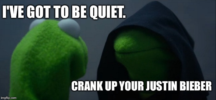 Evil Kermit Meme | I'VE GOT TO BE QUIET. CRANK UP YOUR JUSTIN BIEBER | image tagged in memes,evil kermit | made w/ Imgflip meme maker