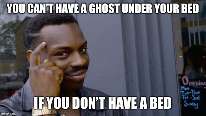 Ghost week? Think about this... | YOU CAN'T HAVE A GHOST UNDER YOUR BED IF YOU DON'T HAVE A BED | image tagged in memes,roll safe think about it | made w/ Imgflip meme maker