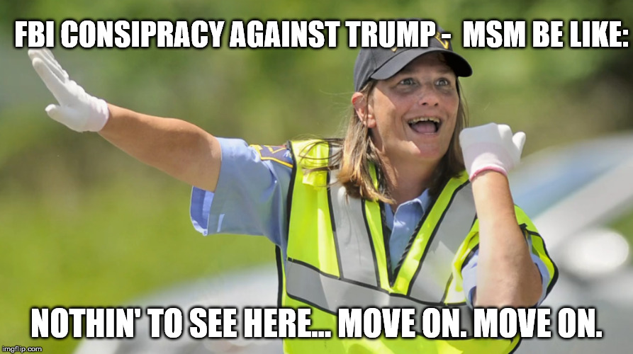Nothin' to see here. | FBI CONSIPRACY AGAINST TRUMP -  MSM BE LIKE: NOTHIN' TO SEE HERE... MOVE ON. MOVE ON. | image tagged in biased media,fbi,donald trump | made w/ Imgflip meme maker