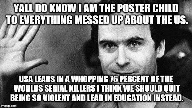 ted bundy greeting | YALL DO KNOW I AM THE POSTER CHILD TO EVERYTHING MESSED UP ABOUT THE US. USA LEADS IN A WHOPPING 76 PERCENT OF THE WORLDS SERIAL KILLERS I T | image tagged in ted bundy greeting | made w/ Imgflip meme maker