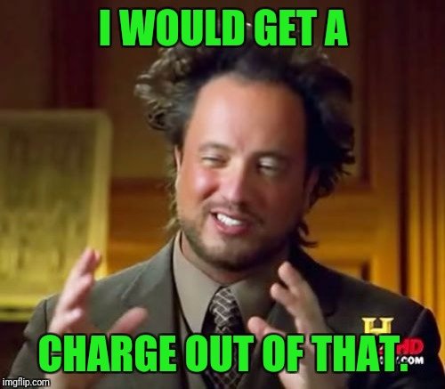 Ancient Aliens Meme | I WOULD GET A CHARGE OUT OF THAT. | image tagged in memes,ancient aliens | made w/ Imgflip meme maker