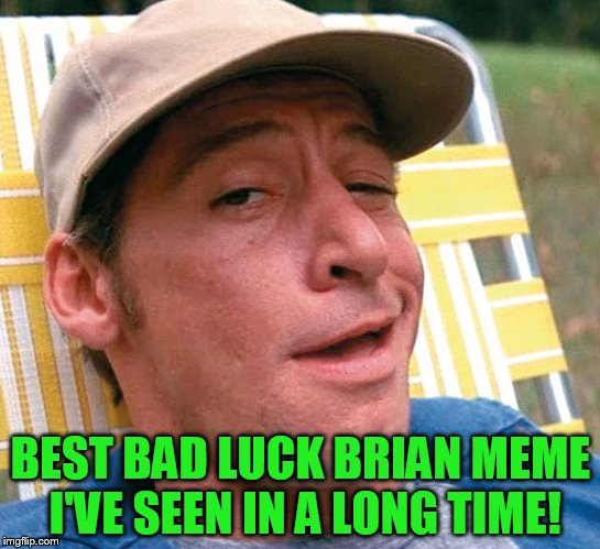 BEST BAD LUCK BRIAN MEME I'VE SEEN IN A LONG TIME! | made w/ Imgflip meme maker