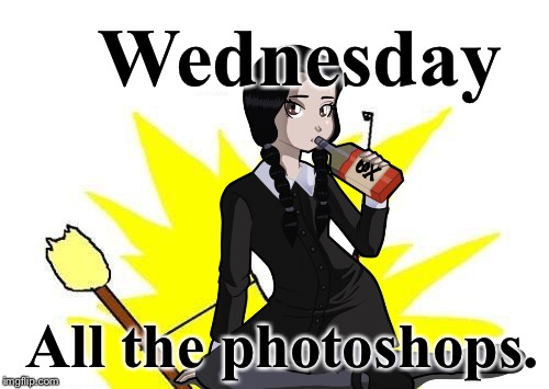Wednesday All the photoshops. | made w/ Imgflip meme maker