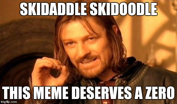 One Does Not Simply Meme | SKIDADDLE SKIDOODLE THIS MEME DESERVES A ZERO | image tagged in memes,one does not simply | made w/ Imgflip meme maker