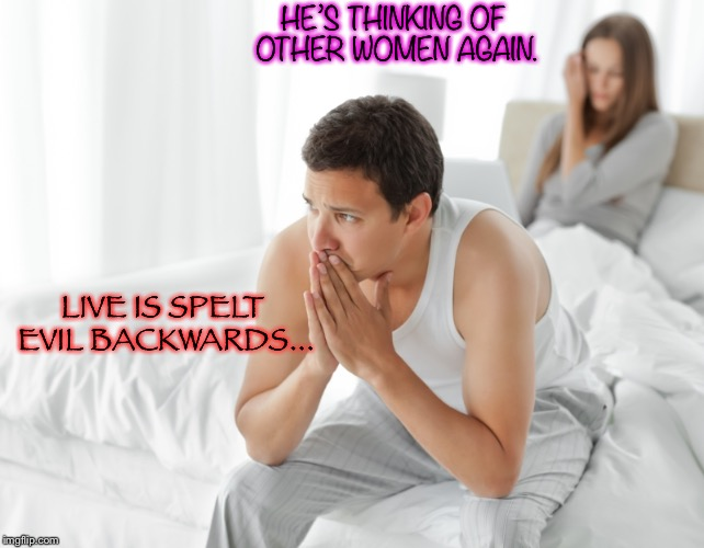 Couple upset in bed | HE'S THINKING OF OTHER WOMEN AGAIN. LIVE IS SPELT EVIL BACKWARDS... | image tagged in couple upset in bed,probably a repost | made w/ Imgflip meme maker