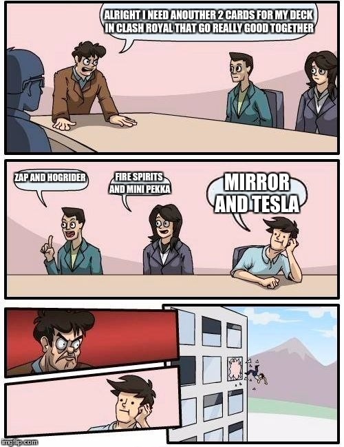 Boardroom Meeting Suggestion Meme | ALRIGHT I NEED ANOUTHER 2 CARDS FOR MY DECK IN CLASH ROYAL THAT GO REALLY GOOD TOGETHER ZAP AND HOGRIDER FIRE SPIRITS AND MINI PEKKA MIRROR  | image tagged in memes,boardroom meeting suggestion | made w/ Imgflip meme maker