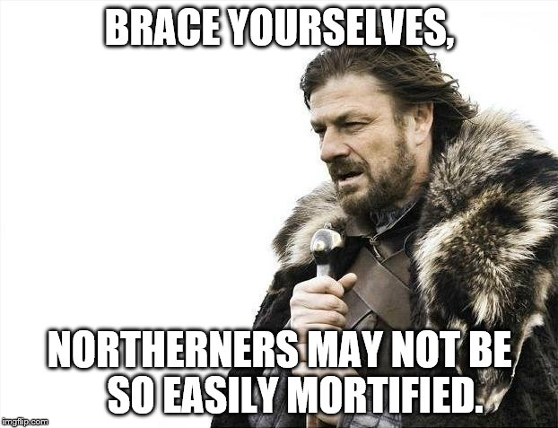 Brace Yourselves X is Coming Meme | BRACE YOURSELVES, NORTHERNERS MAY NOT BE    SO EASILY MORTIFIED. | image tagged in memes,brace yourselves x is coming | made w/ Imgflip meme maker