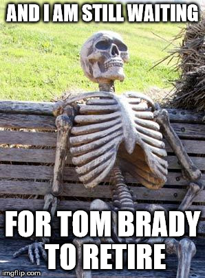 Waiting Skeleton Meme | AND I AM STILL WAITING FOR TOM BRADY TO RETIRE | image tagged in memes,waiting skeleton | made w/ Imgflip meme maker