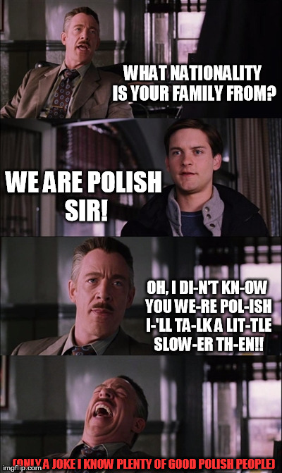 Spiderman Laugh | WHAT NATIONALITY IS YOUR FAMILY FROM? WE ARE POLISH SIR! OH, I DI-N'T KN-OW YOU WE-RE POL-ISH I-'LL TA-LK A LIT-TLE SLOW-ER TH-EN!! (ONLY A  | image tagged in memes,spiderman laugh | made w/ Imgflip meme maker