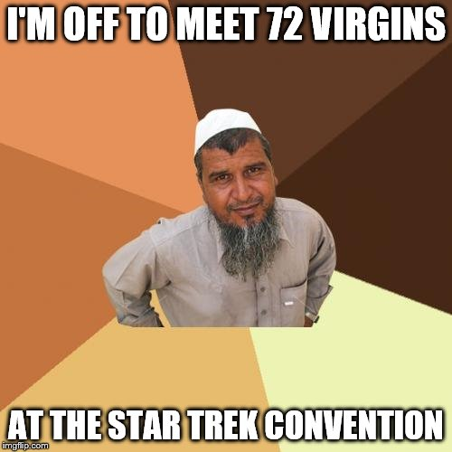 Ordinary Muslim Man | I'M OFF TO MEET 72 VIRGINS AT THE STAR TREK CONVENTION | image tagged in memes,ordinary muslim man | made w/ Imgflip meme maker