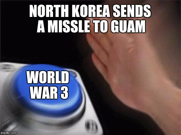 Blank Nut Button Meme | NORTH KOREA SENDS A MISSLE TO GUAM WORLD WAR 3 | image tagged in memes,blank nut button | made w/ Imgflip meme maker