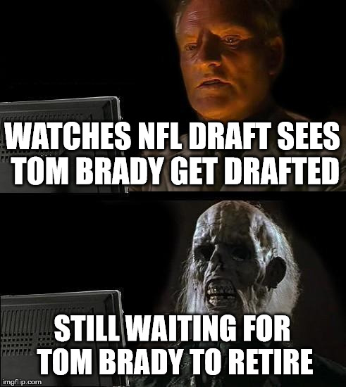 Ill Just Wait Here Meme | WATCHES NFL DRAFT SEES TOM BRADY GET DRAFTED STILL WAITING FOR TOM BRADY TO RETIRE | image tagged in memes,ill just wait here | made w/ Imgflip meme maker