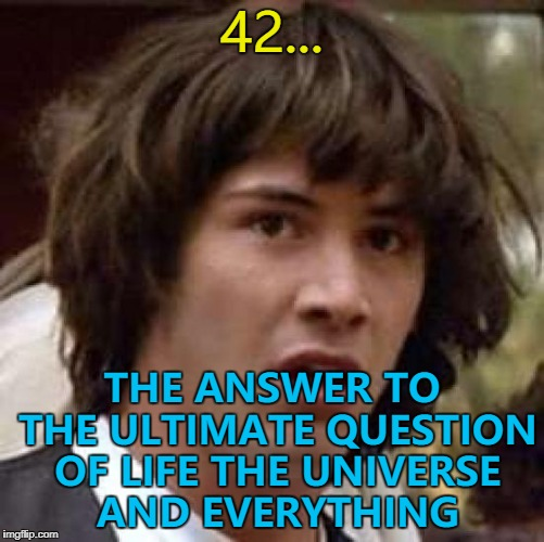 42... THE ANSWER TO THE ULTIMATE QUESTION OF LIFE THE UNIVERSE AND EVERYTHING | made w/ Imgflip meme maker