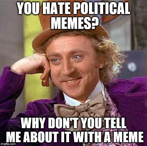 Creepy Condescending Wonka Meme | YOU HATE POLITICAL MEMES? WHY DON'T YOU TELL ME ABOUT IT WITH A MEME | image tagged in memes,creepy condescending wonka | made w/ Imgflip meme maker
