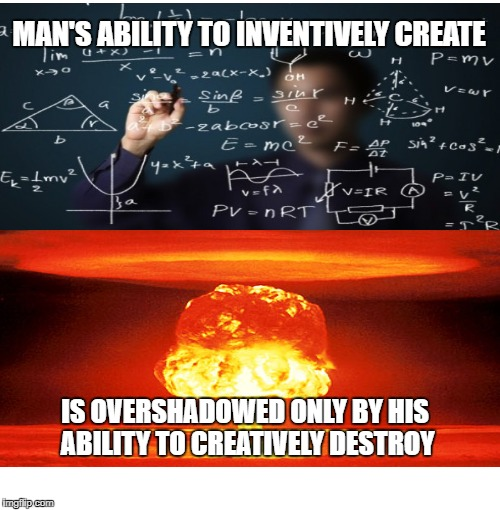 Blank Starter Pack | MAN'S ABILITY TO INVENTIVELY CREATE IS OVERSHADOWED ONLY BY HIS ABILITY TO CREATIVELY DESTROY | image tagged in memes,blank starter pack | made w/ Imgflip meme maker