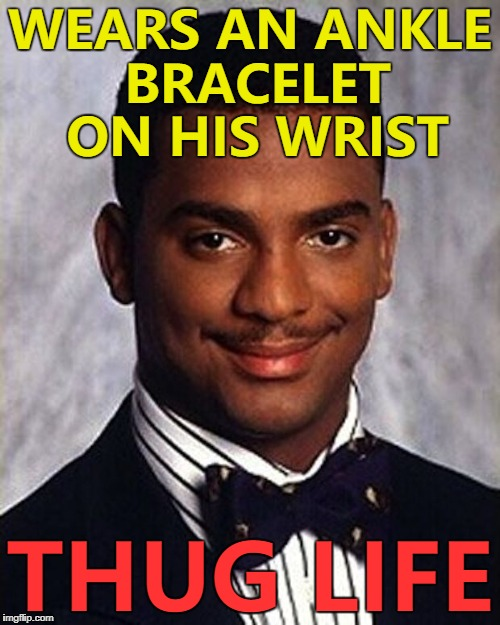How many men have actually worn an ankle bracelet? :) |  WEARS AN ANKLE BRACELET ON HIS WRIST; THUG LIFE | image tagged in carlton banks thug life,memes,fashion,ankle bracelet | made w/ Imgflip meme maker